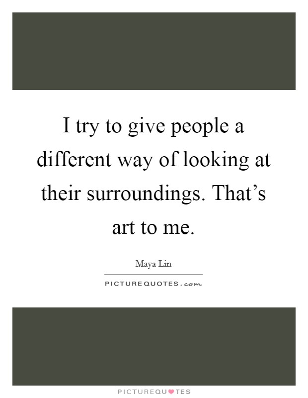 I try to give people a different way of looking at their surroundings. That's art to me Picture Quote #1