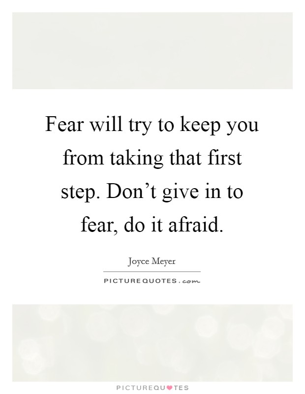 Fear will try to keep you from taking that first step. Don't give in to fear, do it afraid Picture Quote #1
