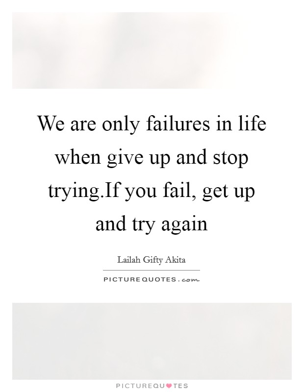 We are only failures in life when give up and stop trying.If you fail, get up and try again Picture Quote #1