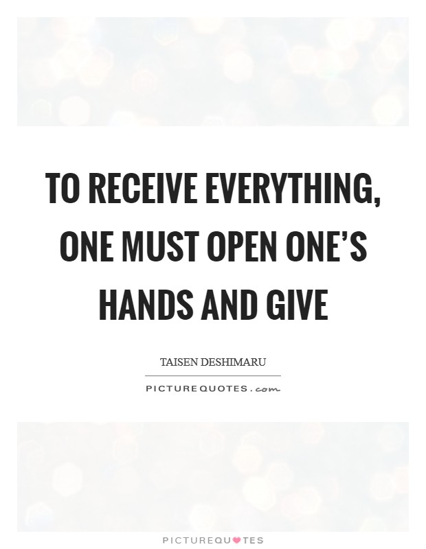 To receive everything, one must open one's hands and give Picture Quote #1
