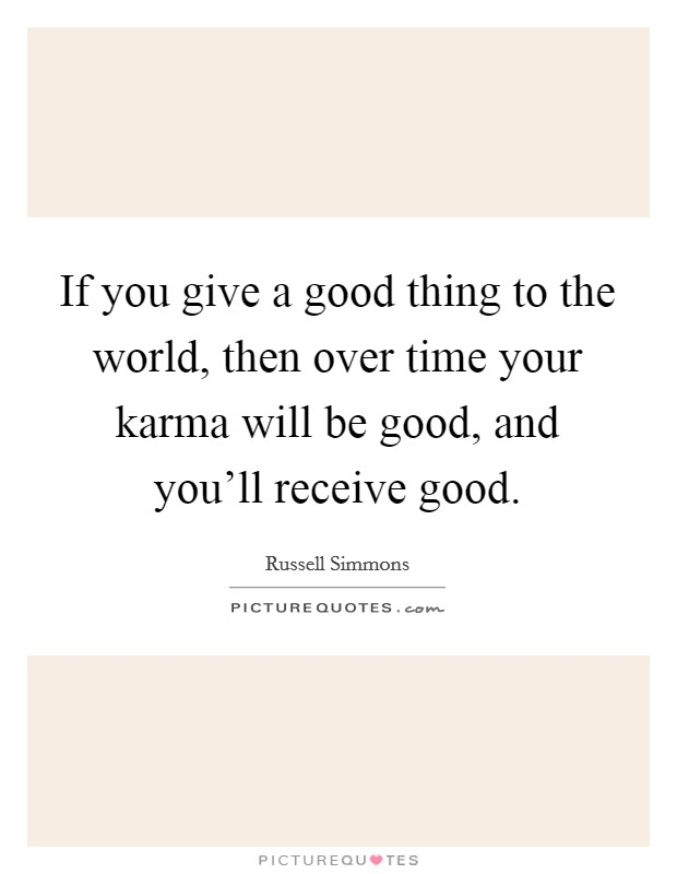 If you give a good thing to the world, then over time your karma will be good, and you'll receive good Picture Quote #1