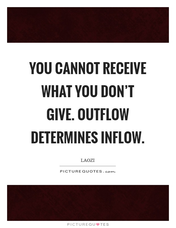 You cannot receive what you don't give. Outflow determines inflow Picture Quote #1