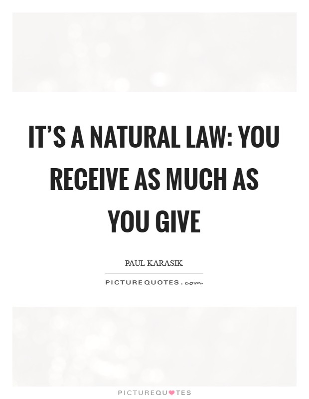 It's a natural law: You receive as much as you give Picture Quote #1