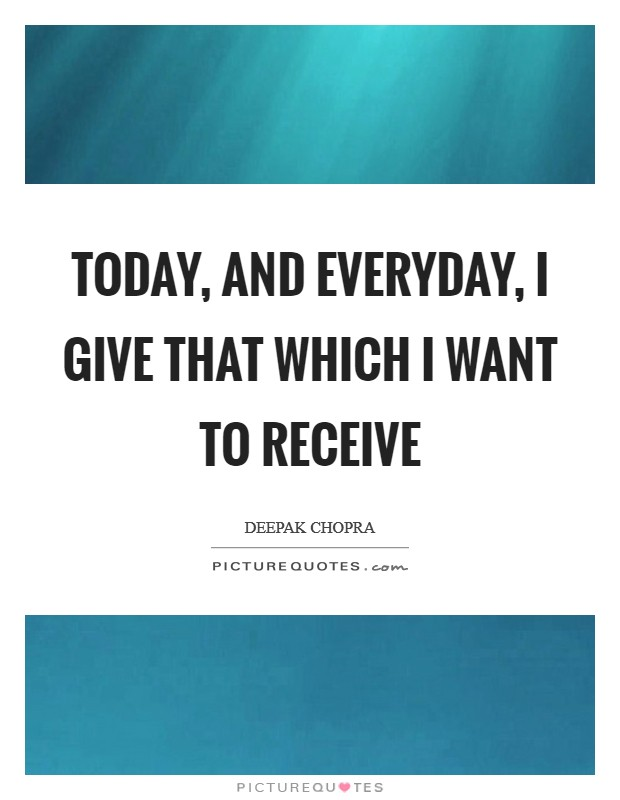 Today, and everyday, I give that which I want to receive Picture Quote #1