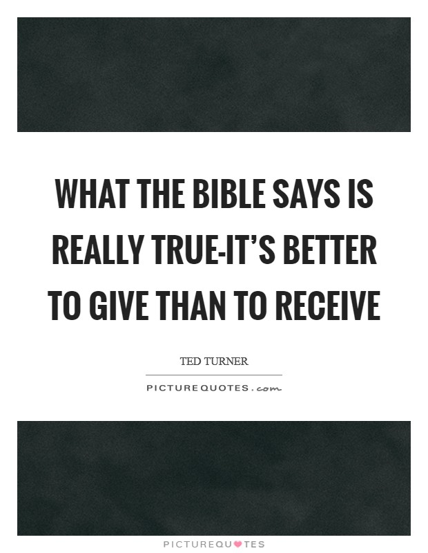 What the Bible says is really true-it's better to give than to receive Picture Quote #1