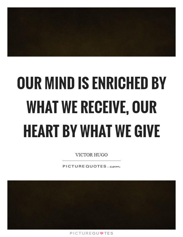 Our mind is enriched by what we receive, our heart by what we give Picture Quote #1