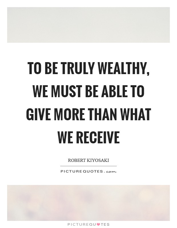 To be truly wealthy, we must be able to give more than what we receive Picture Quote #1