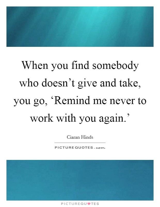 When you find somebody who doesn't give and take, you go, 'Remind me never to work with you again.' Picture Quote #1