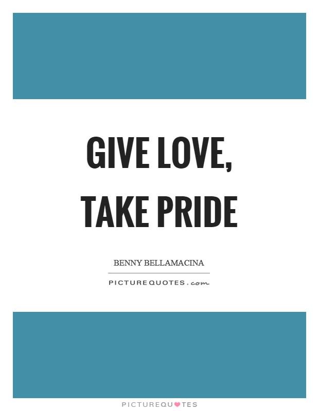 Give love, take pride Picture Quote #1