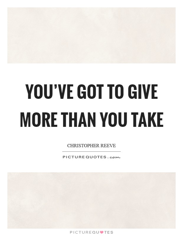You've got to give more than you take Picture Quote #1