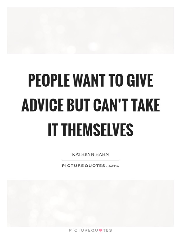 People want to give advice but can't take it themselves Picture Quote #1