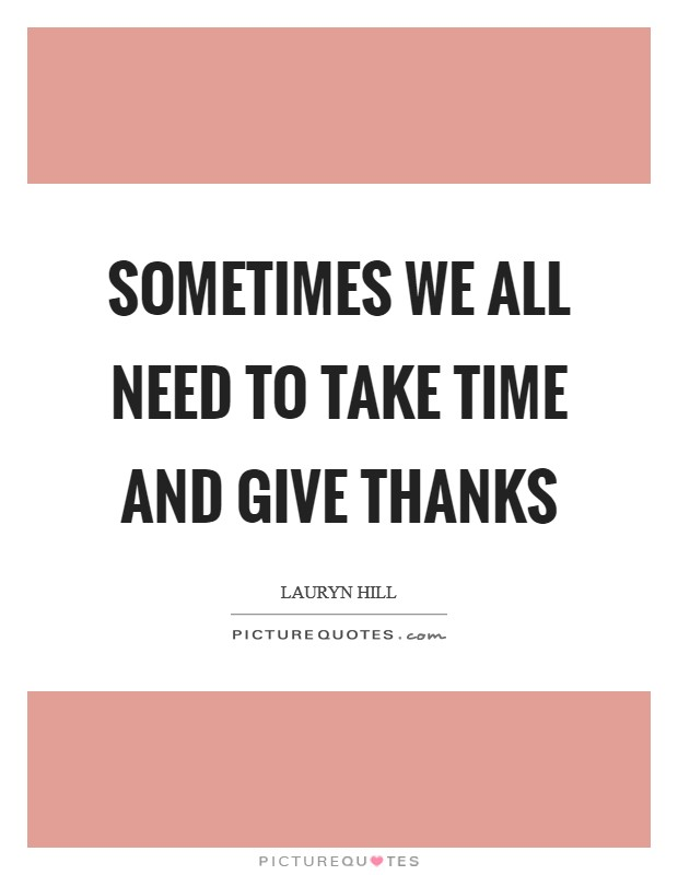 Sometimes we all need to take time and give thanks Picture Quote #1