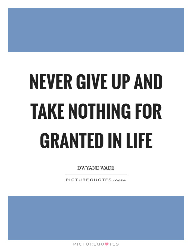 Never give up and take nothing for granted in life Picture Quote #1