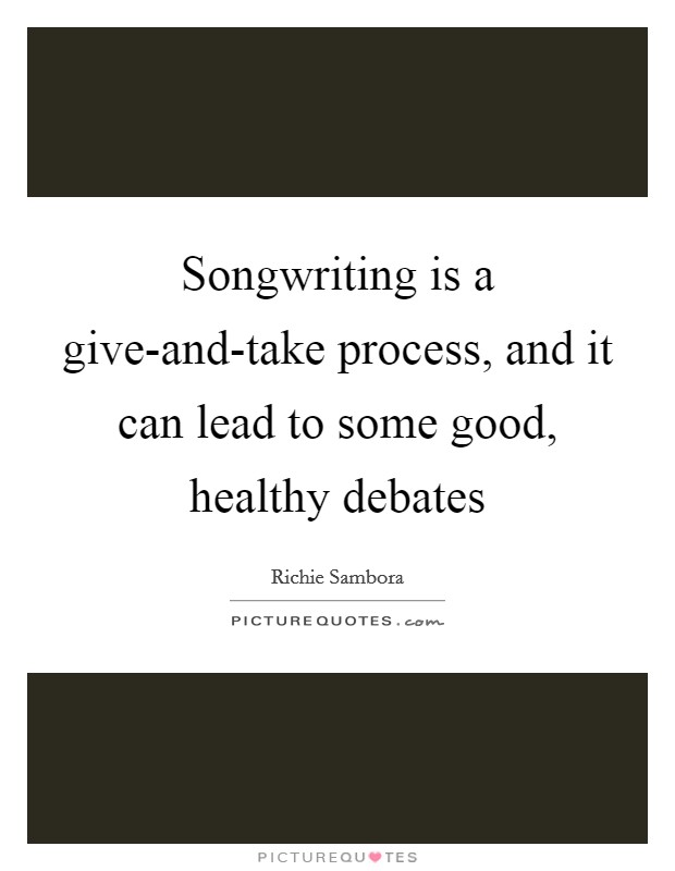 Songwriting is a give-and-take process, and it can lead to some good, healthy debates Picture Quote #1