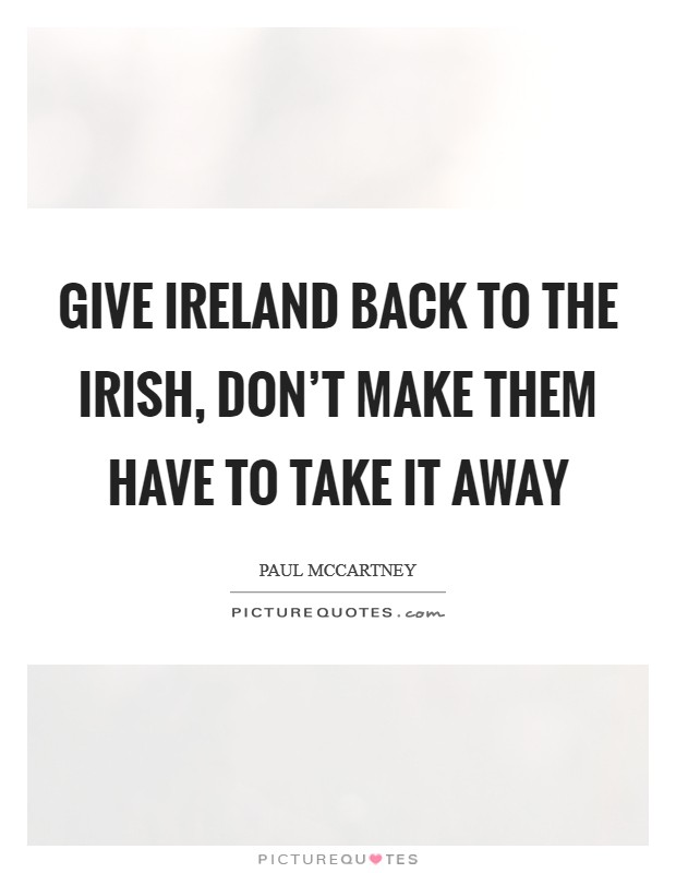 Give Ireland back to the Irish, don't make them have to take it away Picture Quote #1