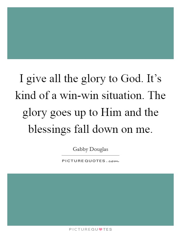 I give all the glory to God. It's kind of a win-win situation. The glory goes up to Him and the blessings fall down on me. Picture Quote #1
