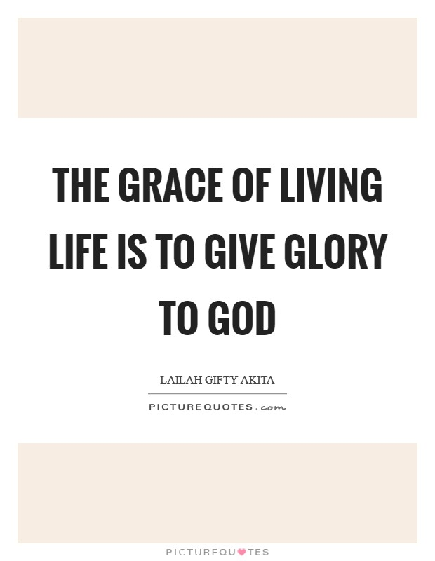 The grace of living life is to give glory to God Picture Quote #1