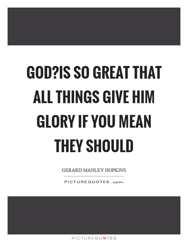 God?is so great that all things give him glory if you mean they should Picture Quote #1