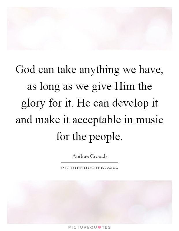 God can take anything we have, as long as we give Him the glory for it. He can develop it and make it acceptable in music for the people Picture Quote #1