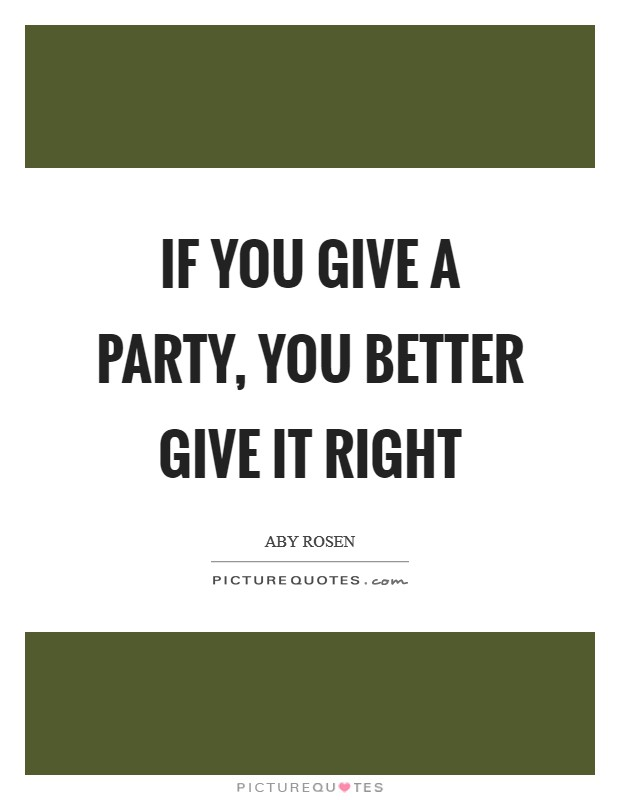 If you give a party, you better give it right Picture Quote #1