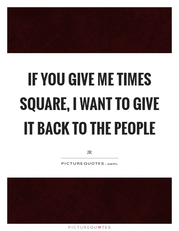 If you give me Times Square, I want to give it back to the people Picture Quote #1