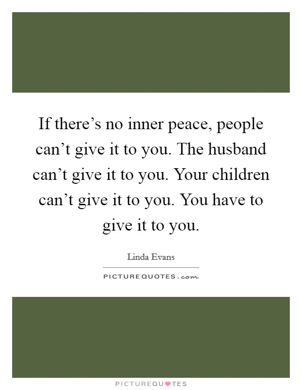 If there's no inner peace, people can't give it to you. The husband can't give it to you. Your children can't give it to you. You have to give it to you Picture Quote #1