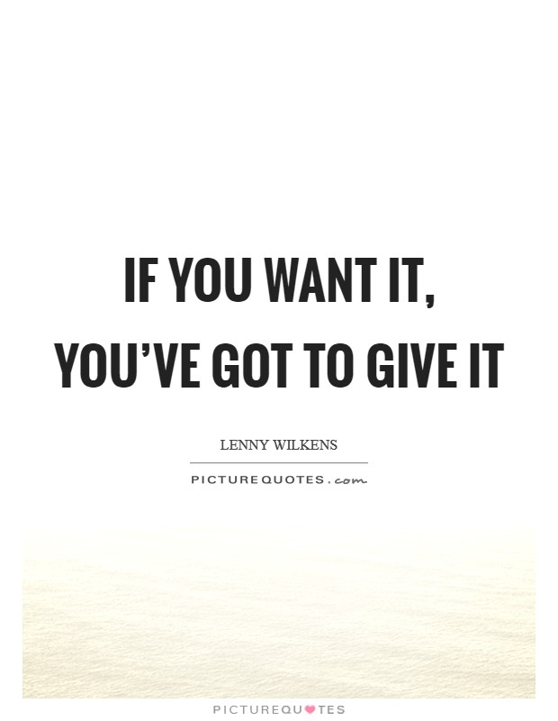 If you want it, you've got to give it Picture Quote #1