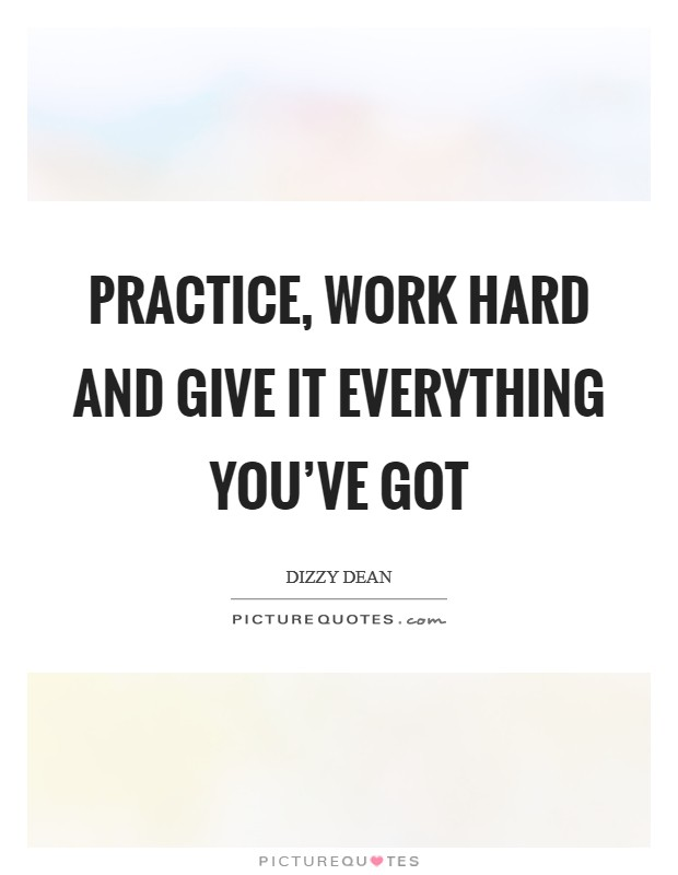 Practice, work hard and give it everything you've got Picture Quote #1