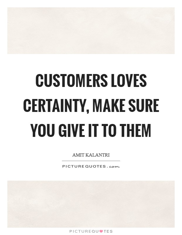 Customers loves certainty, make sure you give it to them Picture Quote #1