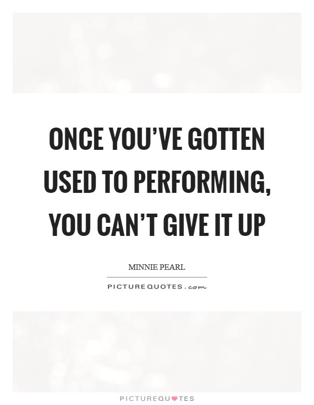 Once you've gotten used to performing, you can't give it up Picture Quote #1