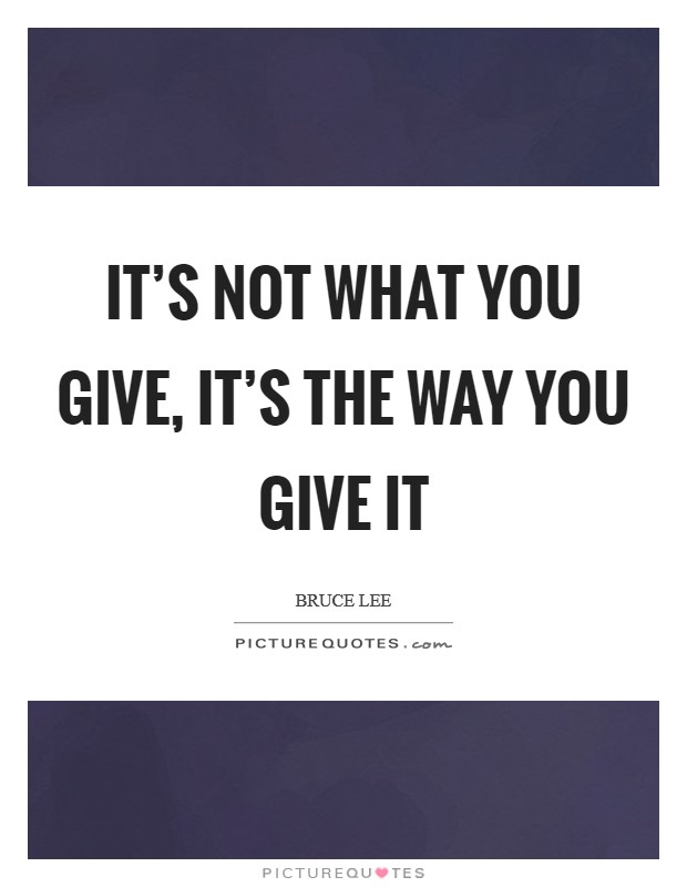 It's not what you give, it's the way you give it Picture Quote #1