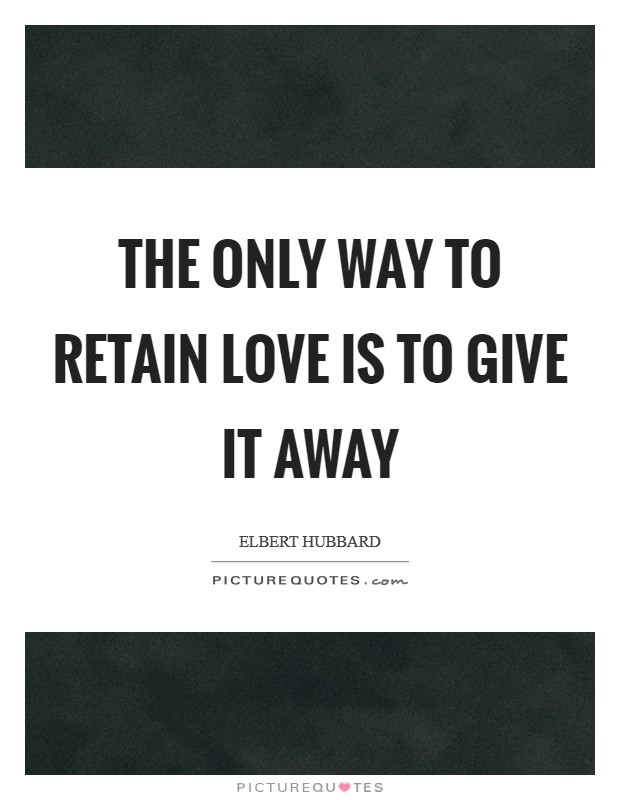 The only way to retain love is to give it away Picture Quote #1