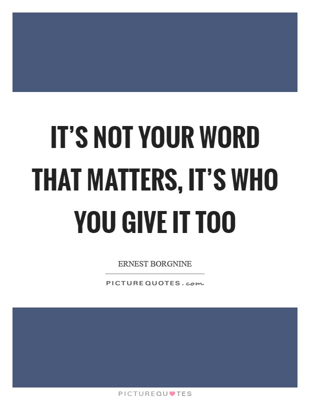 It's not your word that matters, it's who you give it too Picture Quote #1