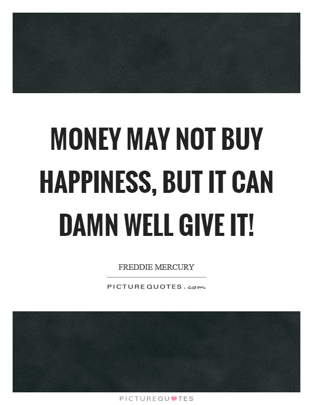 Money may not buy happiness, but it can damn well give it! Picture Quote #1
