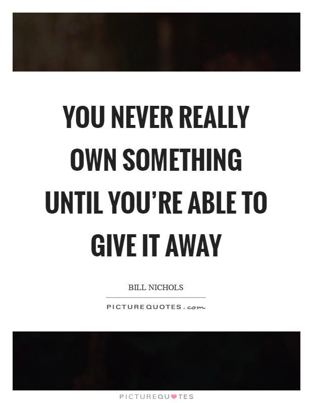 You never really own something until you're able to give it away Picture Quote #1