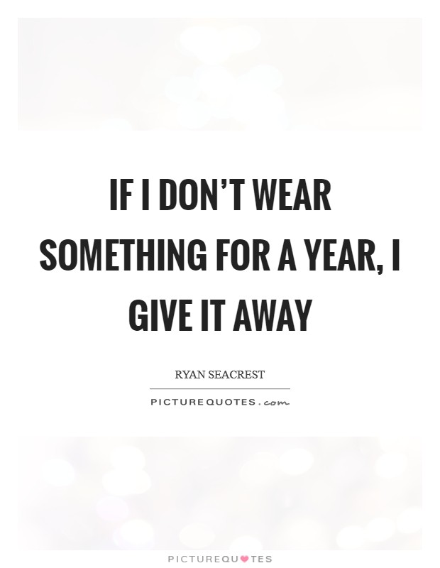 If I don't wear something for a year, I give it away Picture Quote #1