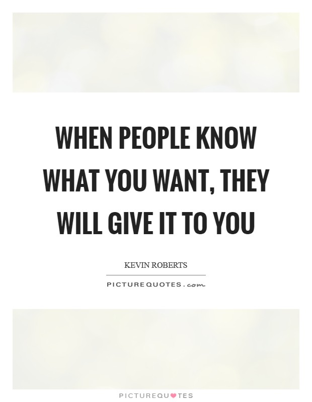 When people know what you want, they will give it to you Picture Quote #1