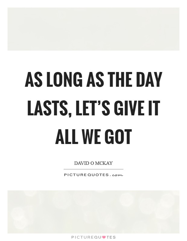 As long as the day lasts, let's give it all we got Picture Quote #1