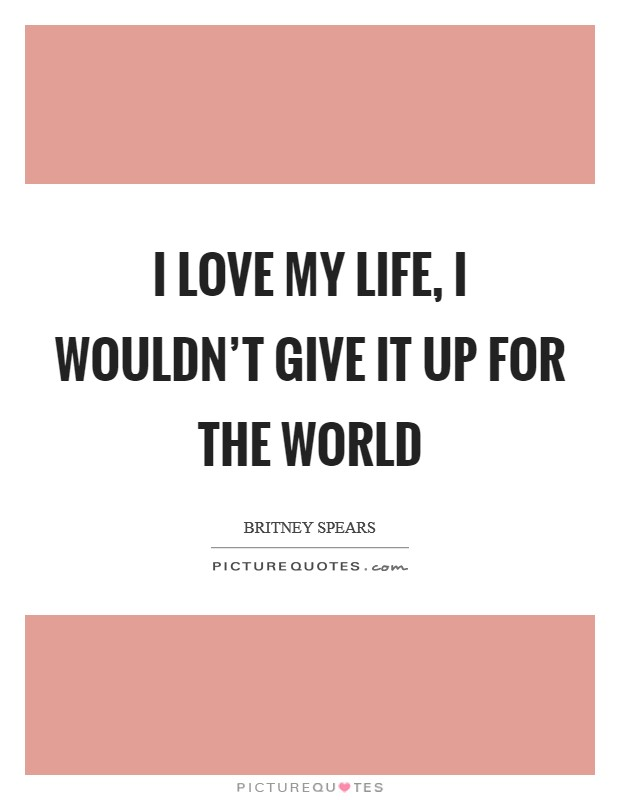 I love my life, I wouldn't give it up for the world Picture Quote #1