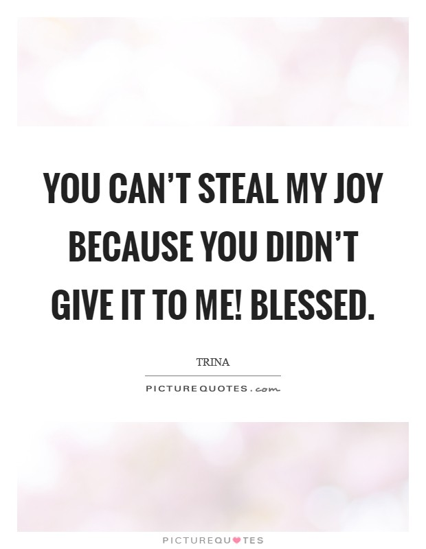You can't steal my joy because you didn't give it to me! Blessed Picture Quote #1