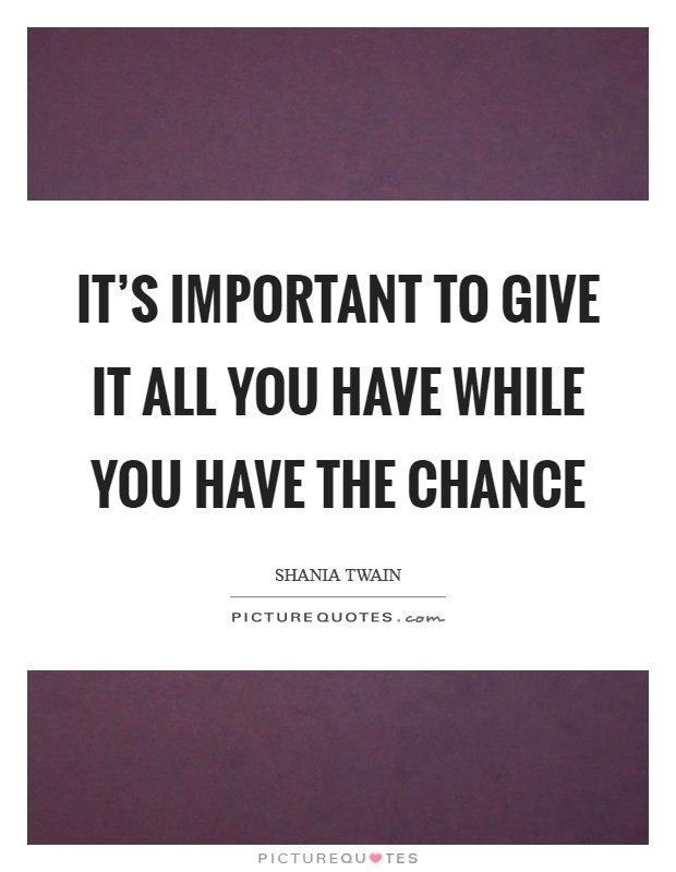 It's important to give it all you have while you have the chance Picture Quote #1