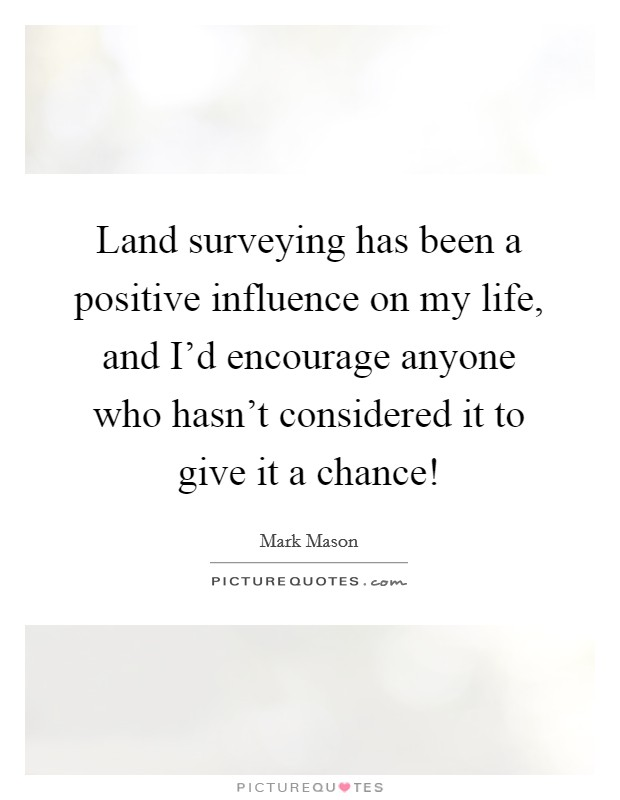 Land surveying has been a positive influence on my life, and I'd encourage anyone who hasn't considered it to give it a chance! Picture Quote #1