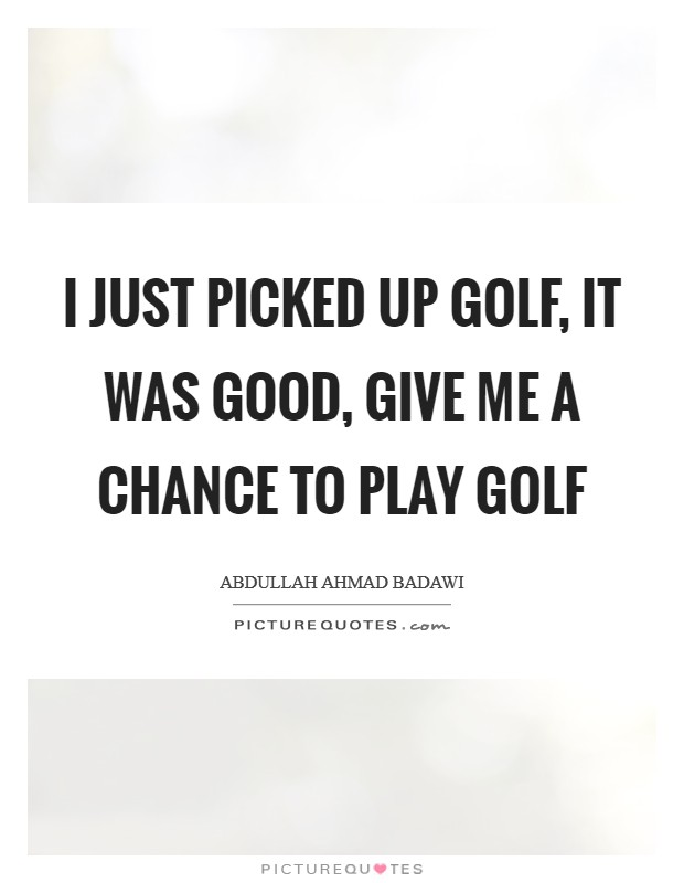 I just picked up golf, it was good, give me a chance to play golf Picture Quote #1
