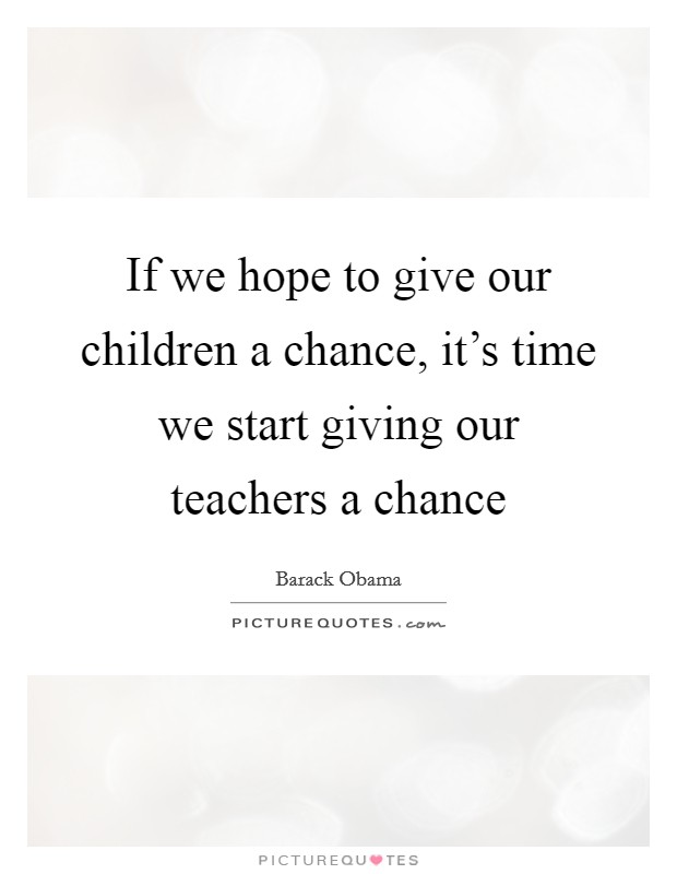 If we hope to give our children a chance, it's time we start giving our teachers a chance Picture Quote #1