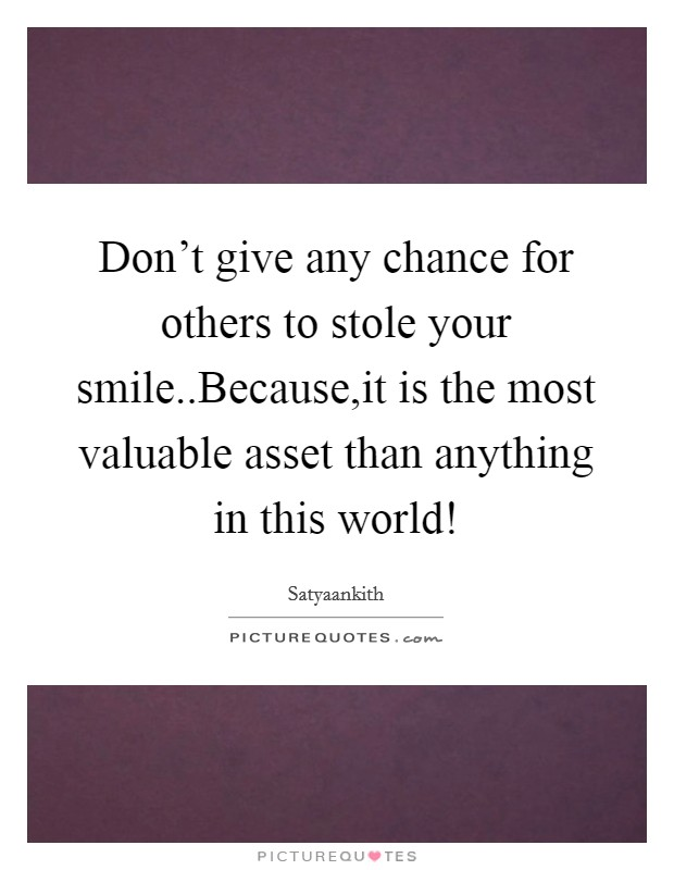Don't give any chance for others to stole your smile..Because,it is the most valuable asset than anything in this world! Picture Quote #1