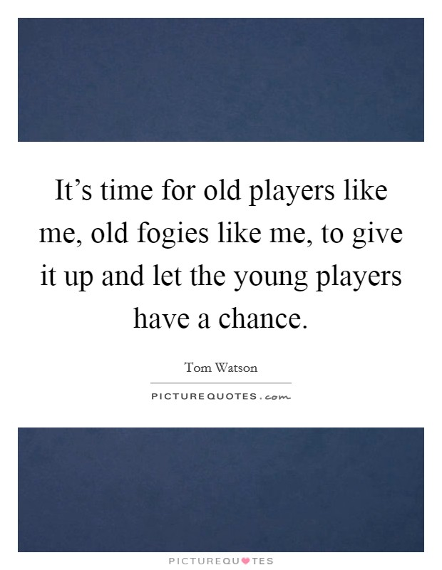 It's time for old players like me, old fogies like me, to give it up and let the young players have a chance Picture Quote #1