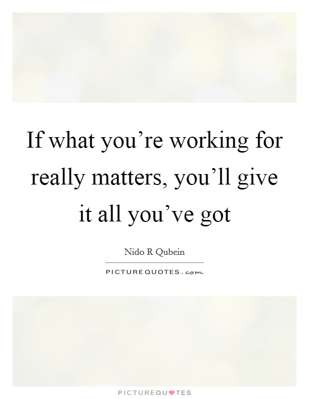 If what you're working for really matters, you'll give it all you've got Picture Quote #1