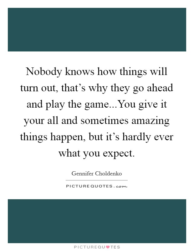 Nobody knows how things will turn out, that's why they go ahead and play the game...You give it your all and sometimes amazing things happen, but it's hardly ever what you expect Picture Quote #1