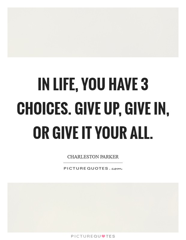 In life, you have 3 choices. Give up, give in, or give it your all Picture Quote #1