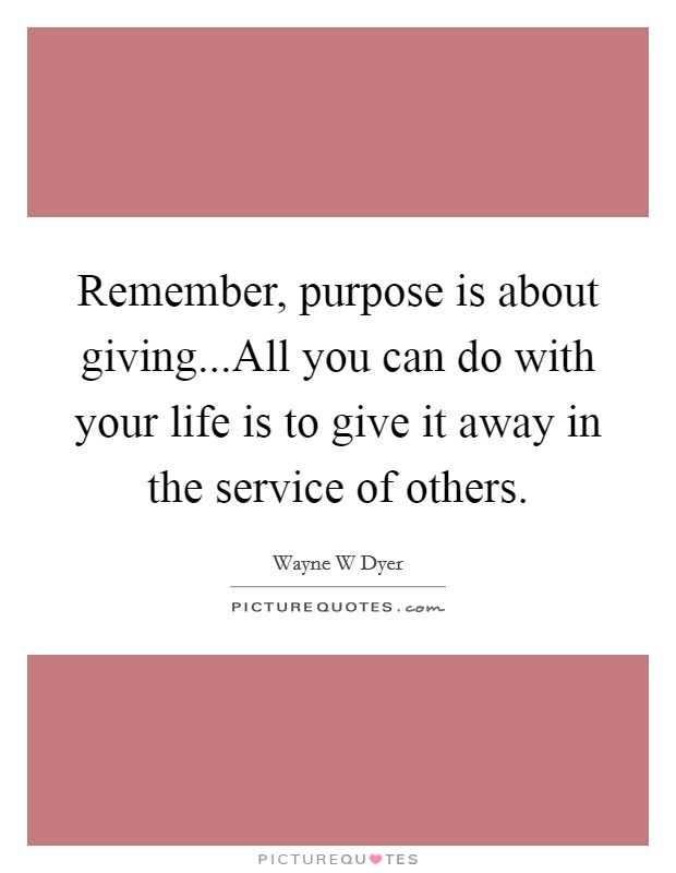 Remember, purpose is about giving...All you can do with your life is to give it away in the service of others Picture Quote #1